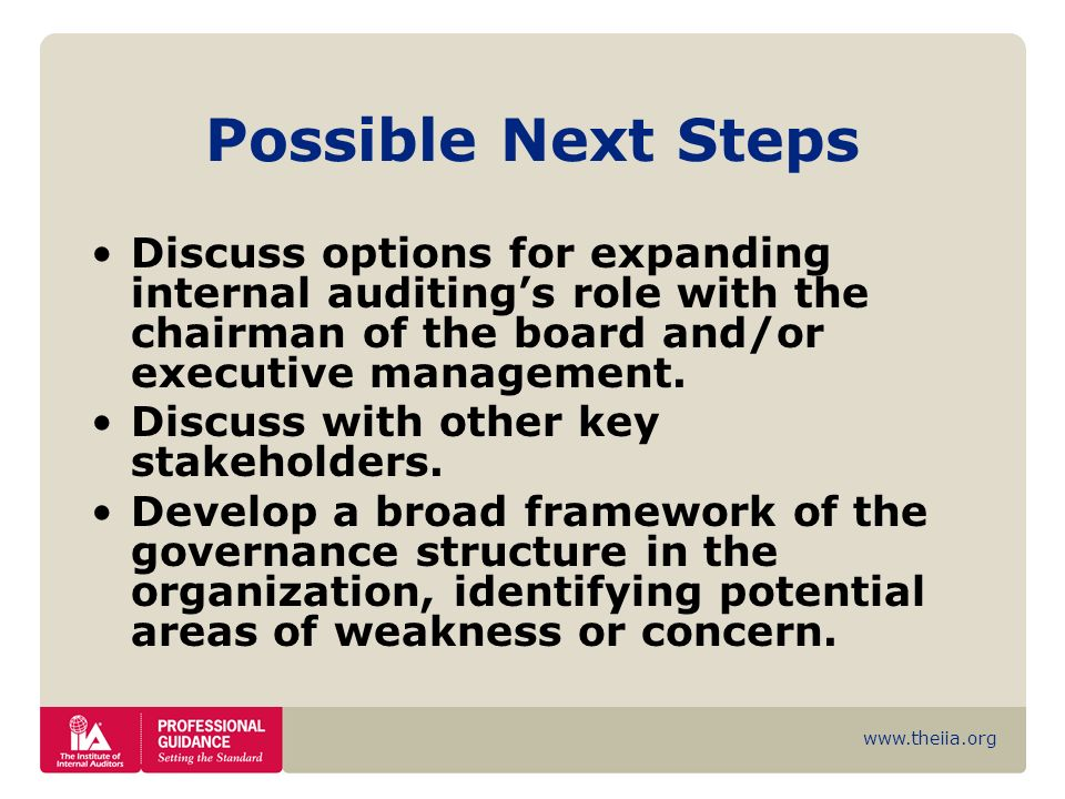 www.theiia.org Possible Next Steps Discuss options for expanding internal auditings role with the chairman of the board and/or executive management. D
