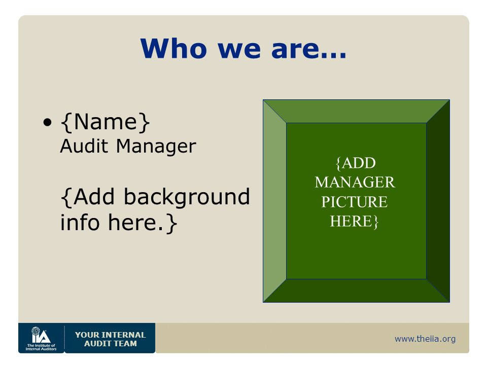 www.theiia.org YOUR INTERNAL AUDIT TEAM Who we are… {Name} Audit Manager {Add background info here.} {ADD MANAGER PICTURE HERE}