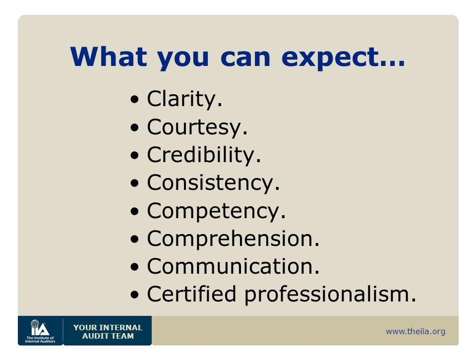 www.theiia.org YOUR INTERNAL AUDIT TEAM What you can expect… Clarity. Courtesy. Credibility. Consistency. Competency. Comprehension. Communication. Ce