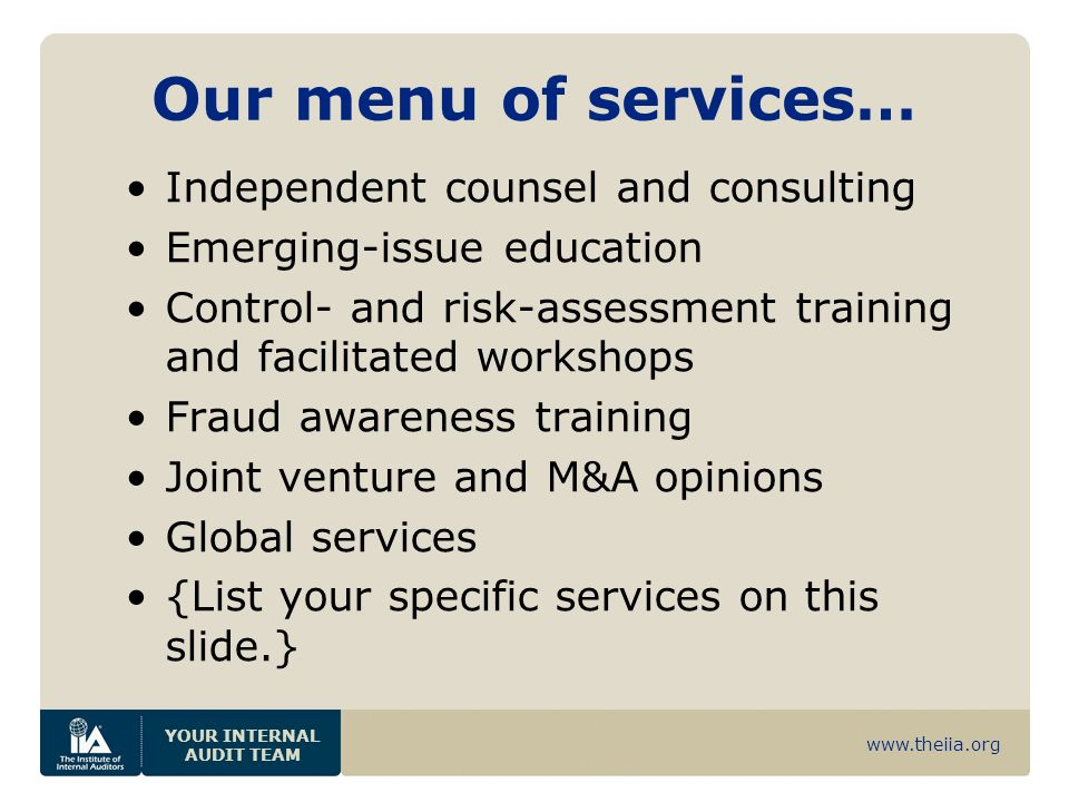 www.theiia.org YOUR INTERNAL AUDIT TEAM Our menu of services… Independent counsel and consulting Emerging-issue education Control- and risk-assessment