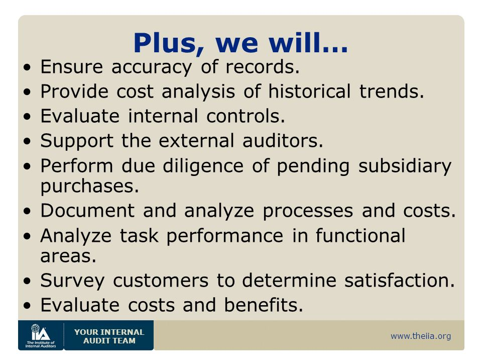 www.theiia.org YOUR INTERNAL AUDIT TEAM Plus, we will… Ensure accuracy of records. Provide cost analysis of historical trends. Evaluate internal contr
