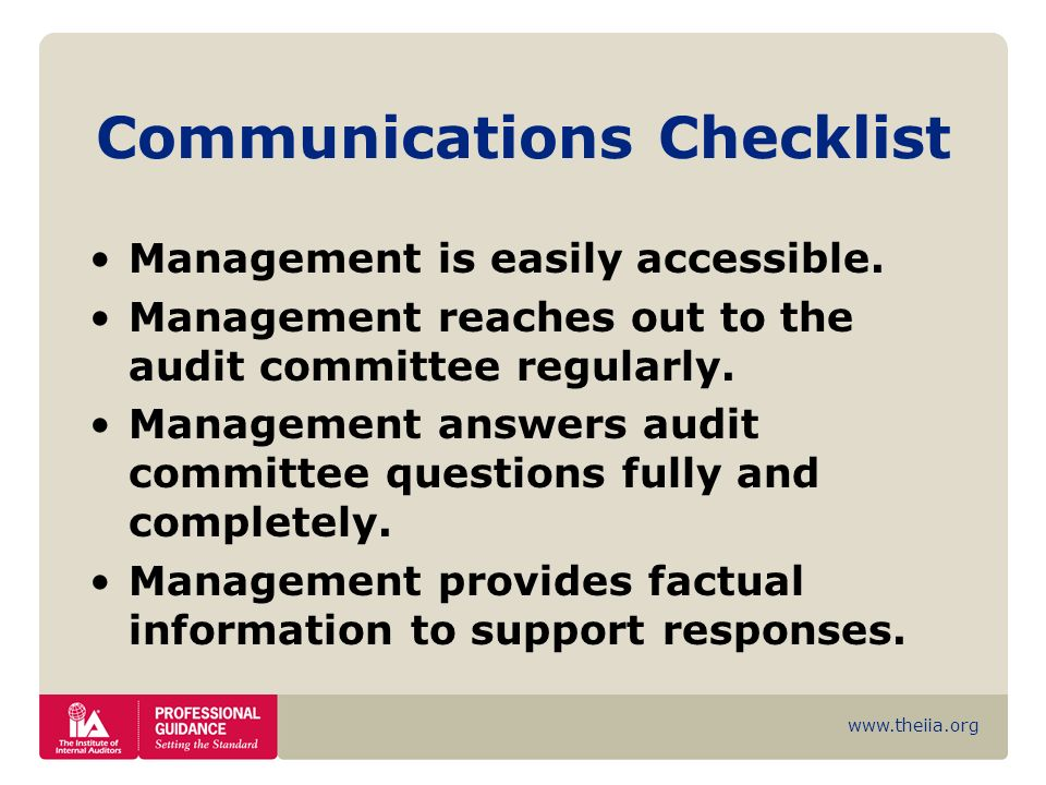www.theiia.org Communications Checklist Management is easily accessible. Management reaches out to the audit committee regularly. Management answers a