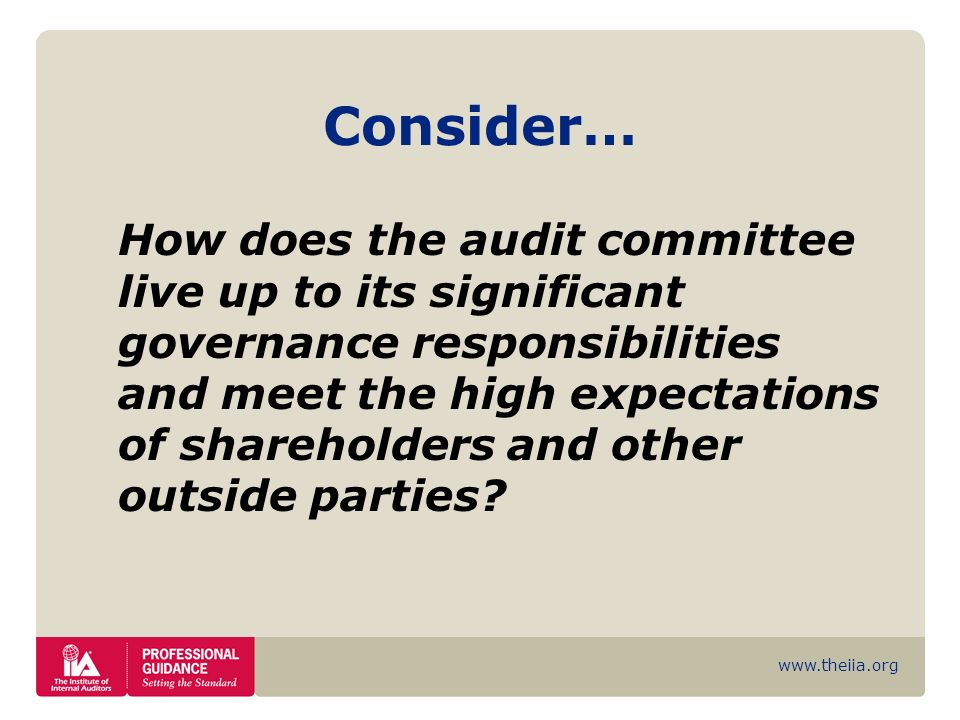 www.theiia.org Consider… How does the audit committee live up to its significant governance responsibilities and meet the high expectations of shareho