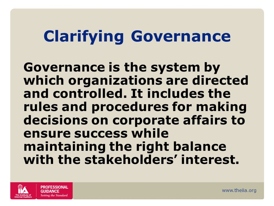 www.theiia.org Clarifying Governance Governance is the system by which organizations are directed and controlled. It includes the rules and procedures
