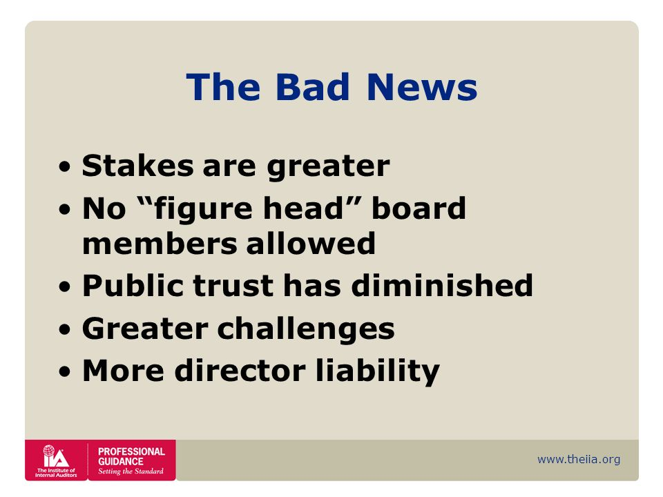 www.theiia.org The Bad News Stakes are greater No figure head board members allowed Public trust has diminished Greater challenges More director liabi