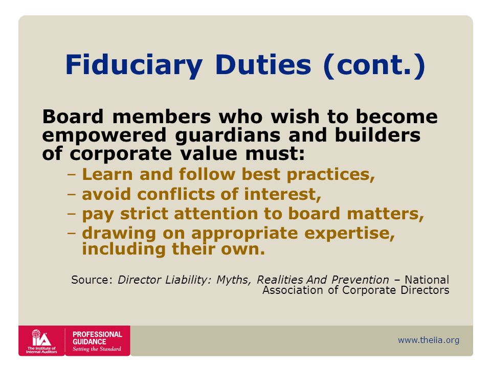 www.theiia.org Fiduciary Duties (cont.) Board members who wish to become empowered guardians and builders of corporate value must: –Learn and follow b