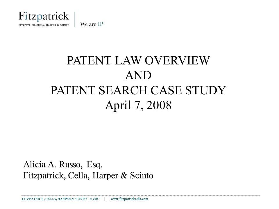 FITZPATRICK, CELLA, HARPER & SCINTO © 2007 | www.fitzpatrickcella.com 1 PATENT LAW OVERVIEW AND PATENT SEARCH CASE STUDY April 7, 2008 Alicia A.