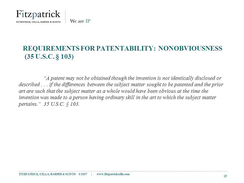 FITZPATRICK, CELLA, HARPER & SCINTO © 2007 | www.fitzpatrickcella.com 15 REQUIREMENTS FOR PATENTABILITY: NONOBVIOUSNESS (35 U.S.C.