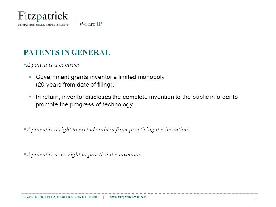FITZPATRICK, CELLA, HARPER & SCINTO © 2007 | www.fitzpatrickcella.com 3 PATENTS IN GENERAL A patent is a contract: Government grants inventor a limited monopoly (20 years from date of filing).