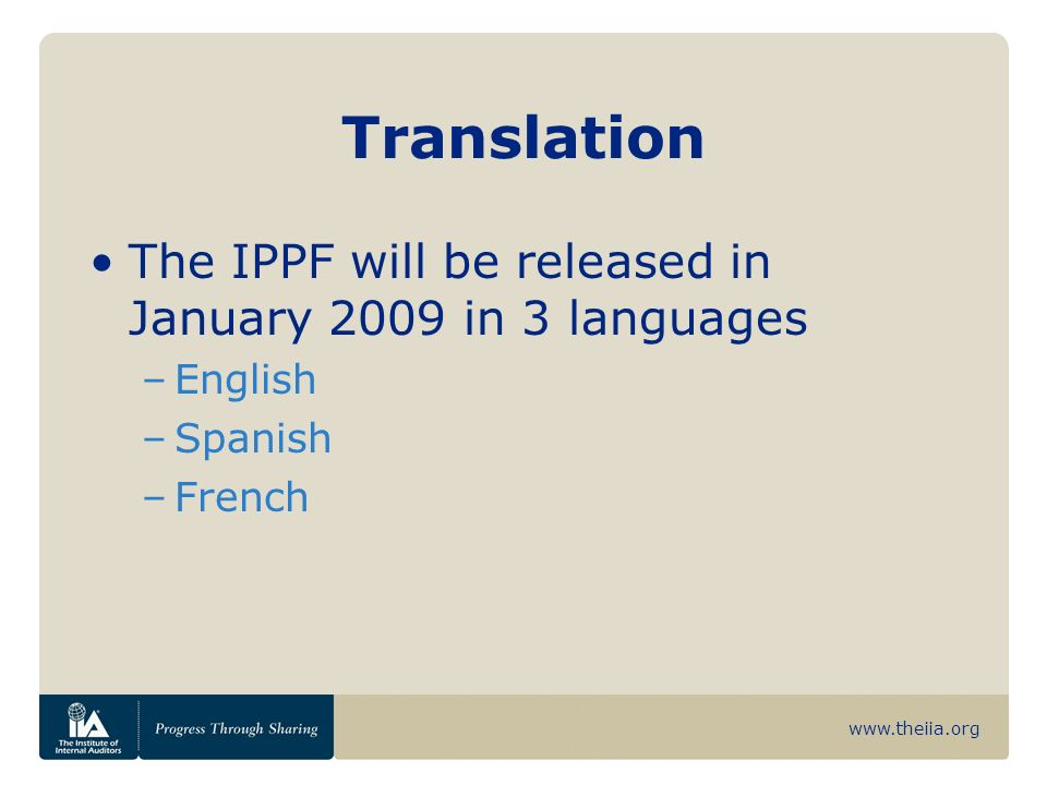 www.theiia.org Translation The IPPF will be released in January 2009 in 3 languages –English –Spanish –French