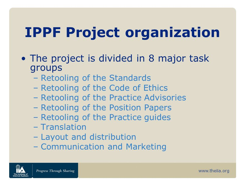 www.theiia.org IPPF Project organization The project is divided in 8 major task groups –Retooling of the Standards –Retooling of the Code of Ethics –R