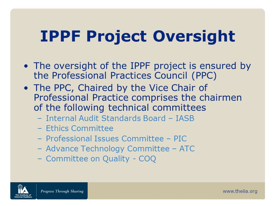 www.theiia.org IPPF Project Oversight The oversight of the IPPF project is ensured by the Professional Practices Council (PPC) The PPC, Chaired by the