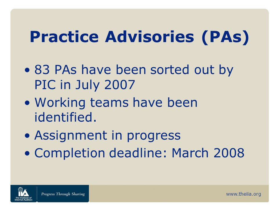 www.theiia.org Practice Advisories (PAs) 83 PAs have been sorted out by PIC in July 2007 Working teams have been identified. Assignment in progress Co