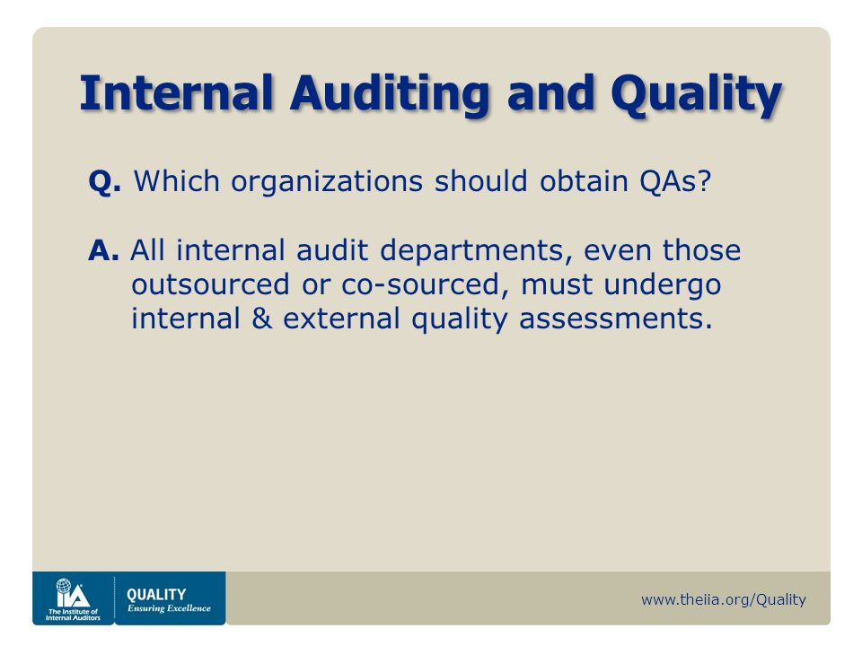 www.theiia.org/Quality Internal Auditing and Quality Q. Which organizations should obtain QAs? A. All internal audit departments, even those outsource