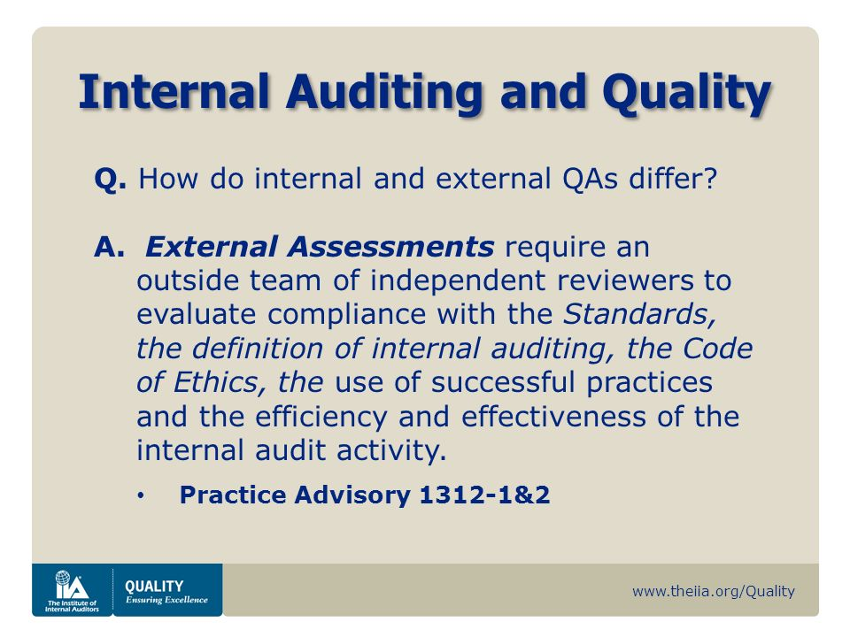 www.theiia.org/Quality Internal Auditing and Quality Q. How do internal and external QAs differ? A. External Assessments require an outside team of in