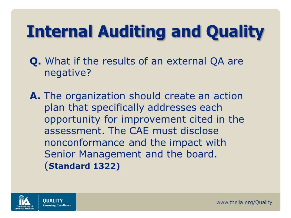 www.theiia.org/Quality Internal Auditing and Quality Q. What if the results of an external QA are negative? A. The organization should create an actio