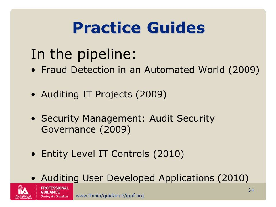 www.theiia/guidance/ippf.org 34 Practice Guides In the pipeline: Fraud Detection in an Automated World (2009) Auditing IT Projects (2009) Security Man