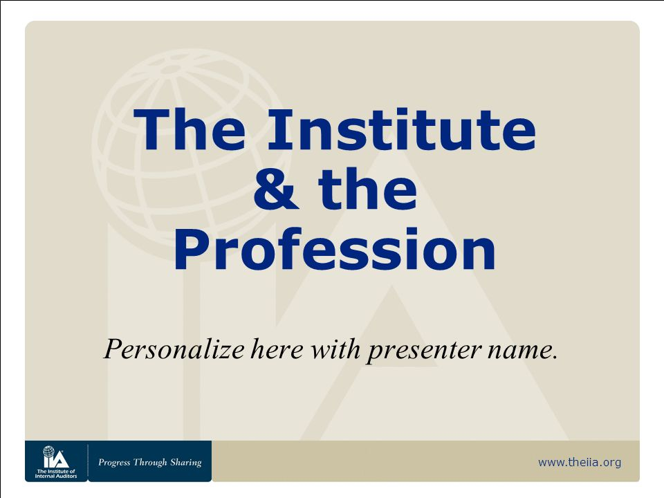 www.theiia.org The Institute & the Profession Personalize here with presenter name.