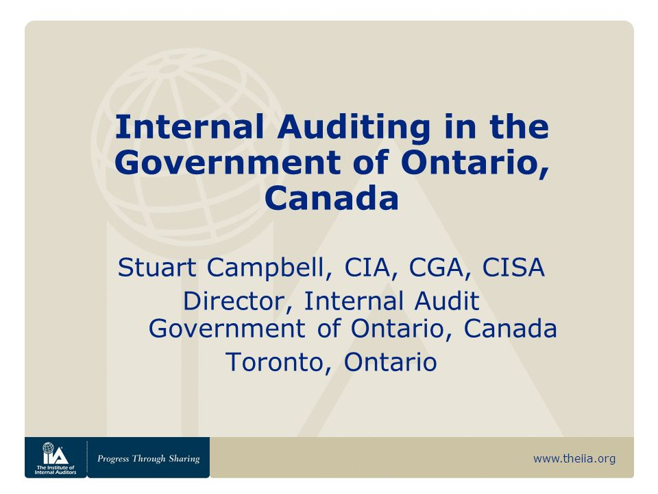 Internal Auditing in the Government of Ontario, Canada Stuart Campbell, CIA, CGA, CISA Director, Internal Audit Government of Ontario, Canada Toronto, Ontario