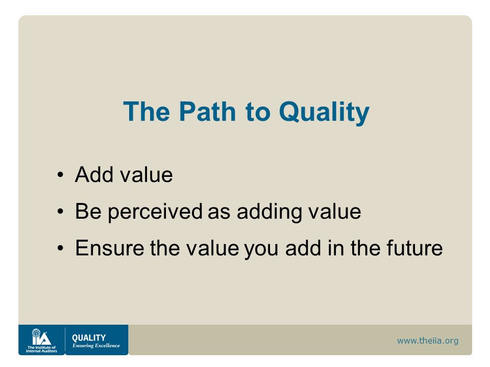 www.theiia.org The Path to Quality Add value Be perceived as adding value Ensure the value you add in the future