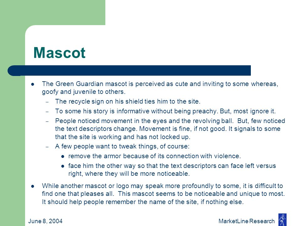 June 8, 2004 MarketLine Research Mascot The Green Guardian mascot is perceived as cute and inviting to some whereas, goofy and juvenile to others. – T