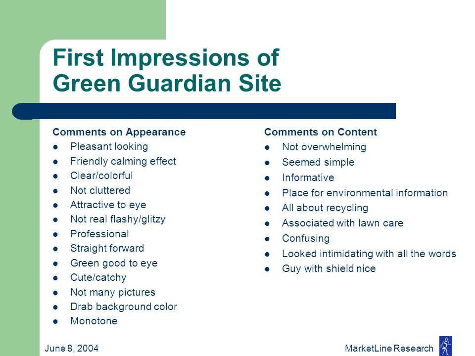 June 8, 2004 MarketLine Research First Impressions of Green Guardian Site Comments on Appearance Pleasant looking Friendly calming effect Clear/colorf