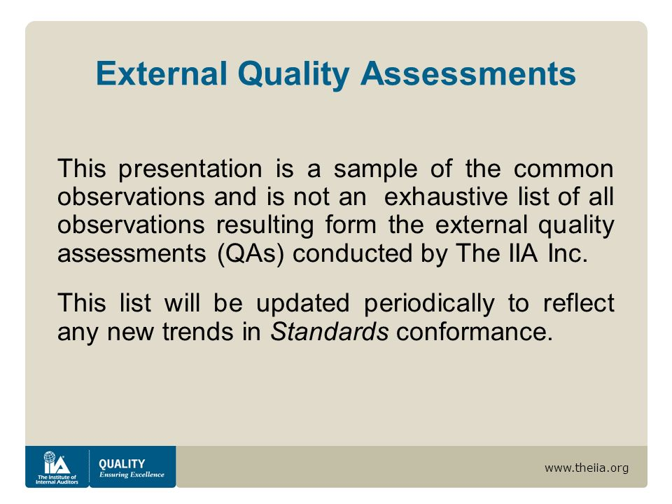 www.theiia.org External Quality Assessments This presentation is a sample of the common observations and is not an exhaustive list of all observations resulting form the external quality assessments (QAs) conducted by The IIA Inc.