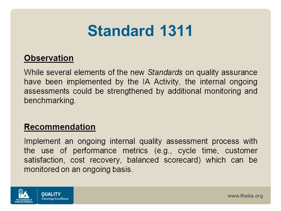 www.theiia.org Observation While several elements of the new Standards on quality assurance have been implemented by the IA Activity, the internal ongoing assessments could be strengthened by additional monitoring and benchmarking.