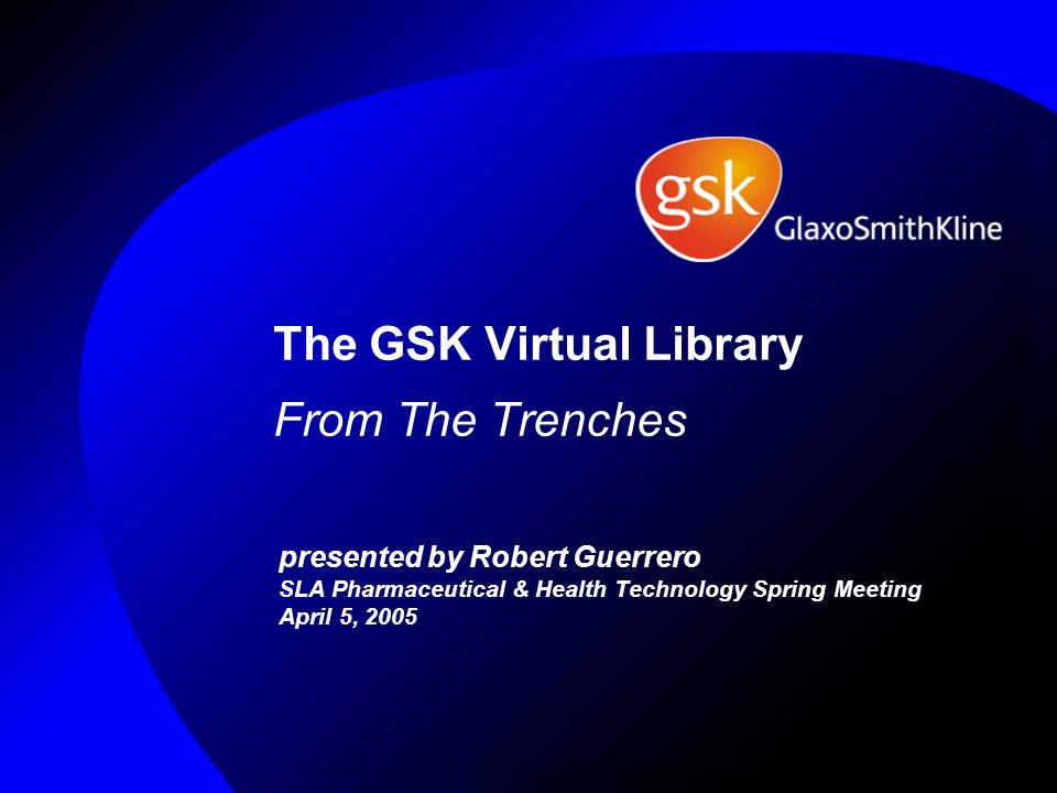The GSK Virtual Library From The Trenches presented by Robert Guerrero SLA Pharmaceutical & Health Technology Spring Meeting April 5, 2005