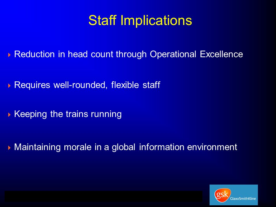 Reduction in head count through Operational Excellence Requires well-rounded, flexible staff Keeping the trains running Maintaining morale in a global information environment Staff Implications