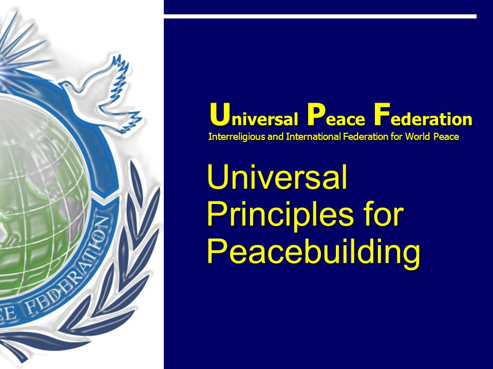 U niversal P eace F ederation Interreligious and International Federation for World Peace Universal Principles for Peacebuilding U niversal P eace F ederation Interreligious and International Federation for World Peace Universal Principles for Peacebuilding