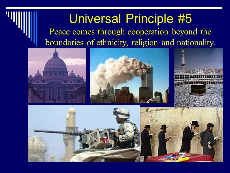 Universal Principle #5 Peace comes through cooperation beyond the boundaries of ethnicity, religion and nationality.