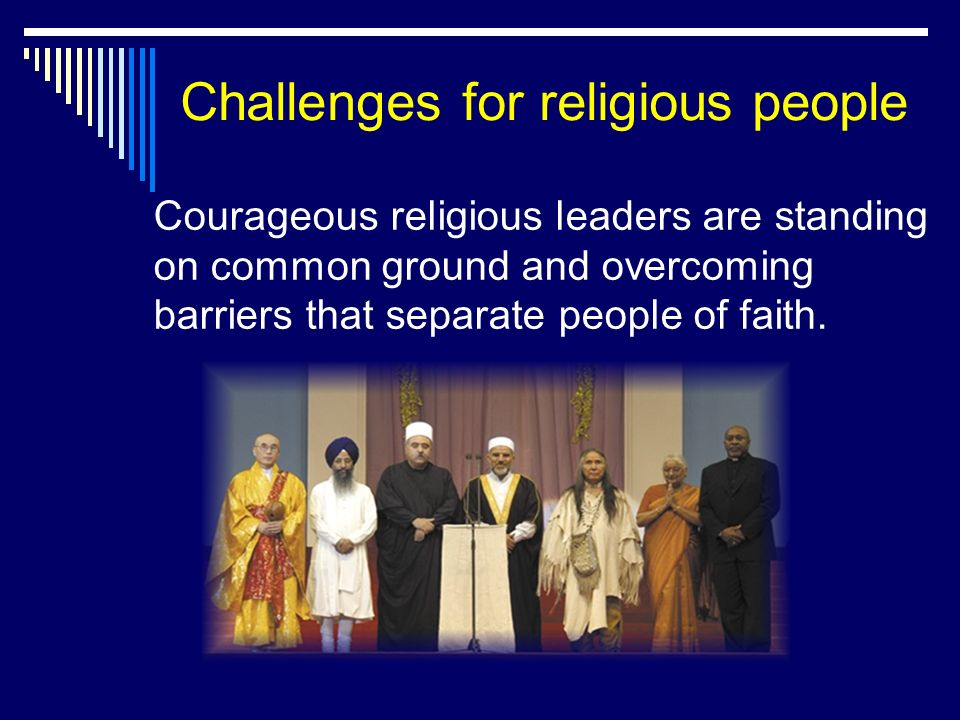 Challenges for religious people Courageous religious leaders are standing on common ground and overcoming barriers that separate people of faith.
