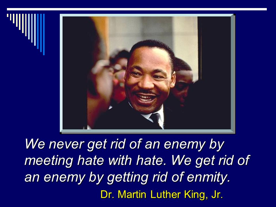 We never get rid of an enemy by meeting hate with hate.