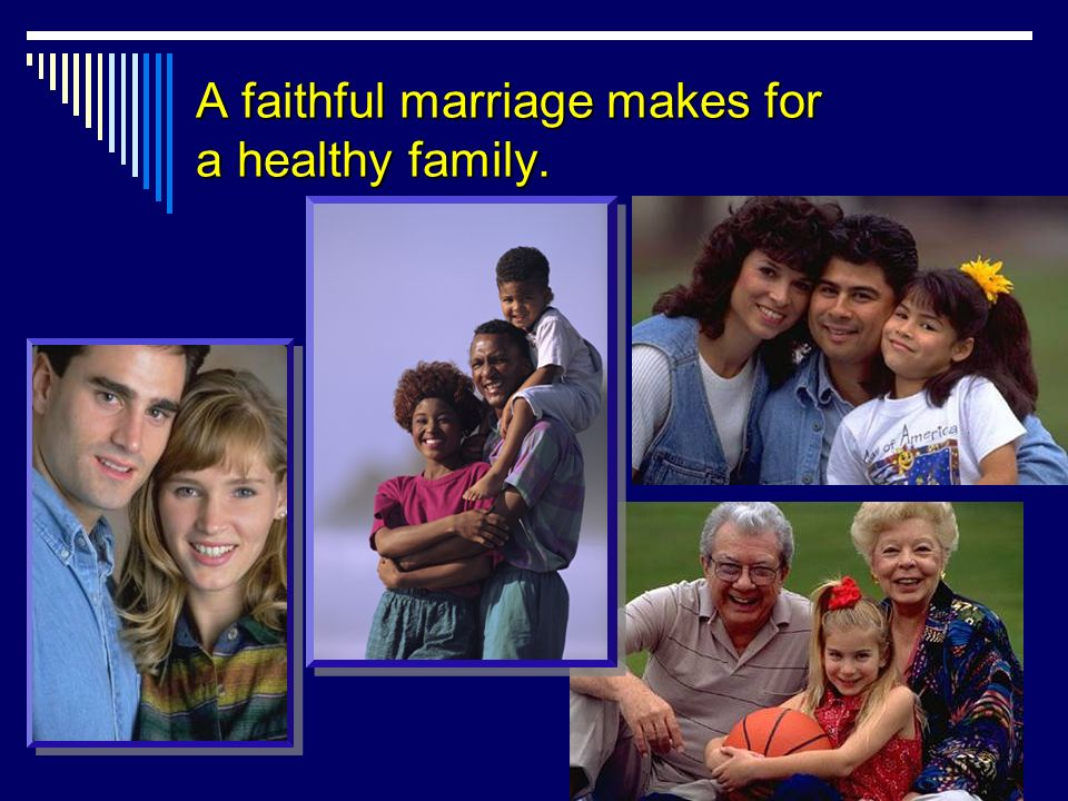 A faithful marriage makes for a healthy family.