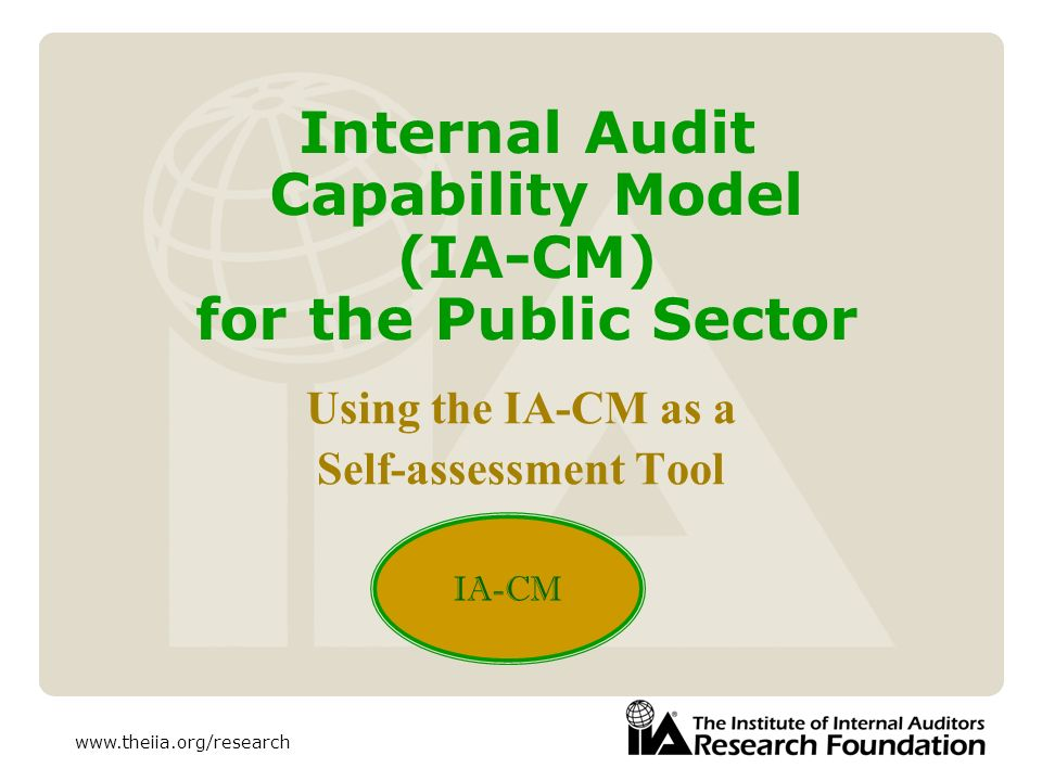 www.theiia.org/research Internal Audit Capability Model (IA-CM) for the Public Sector Using the IA-CM as a Self-assessment Tool IA-CM