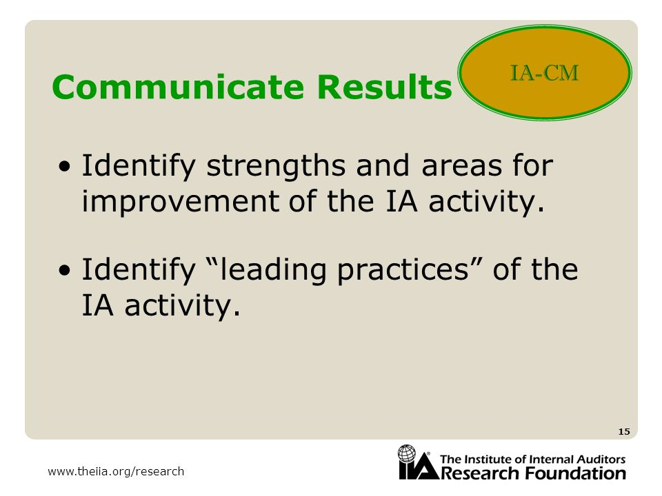 www.theiia.org/research 15 Communicate Results Identify strengths and areas for improvement of the IA activity. Identify leading practices of the IA a