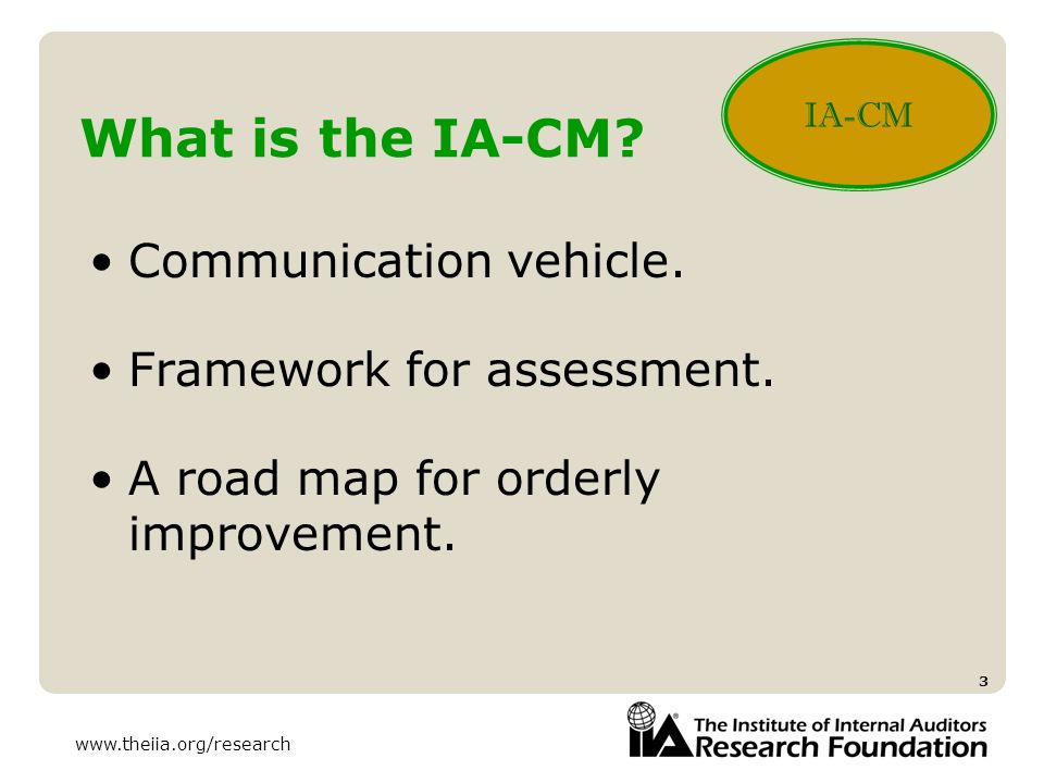 www.theiia.org/research 3 What is the IA-CM? Communication vehicle. Framework for assessment. A road map for orderly improvement. IA-CM