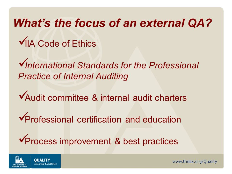 www.theiia.org/Quality IIA Code of Ethics International Standards for the Professional Practice of Internal Auditing Audit committee & internal audit charters Professional certification and education Process improvement & best practices Whats the focus of an external QA