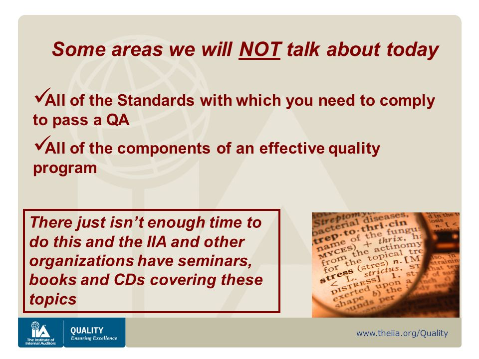 www.theiia.org/Quality Some areas we will NOT talk about today All of the Standards with which you need to comply to pass a QA All of the components of an effective quality program There just isnt enough time to do this and the IIA and other organizations have seminars, books and CDs covering these topics