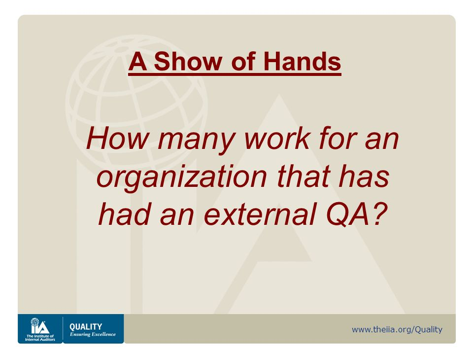 www.theiia.org/Quality A Show of Hands How many work for an organization that has had an external QA