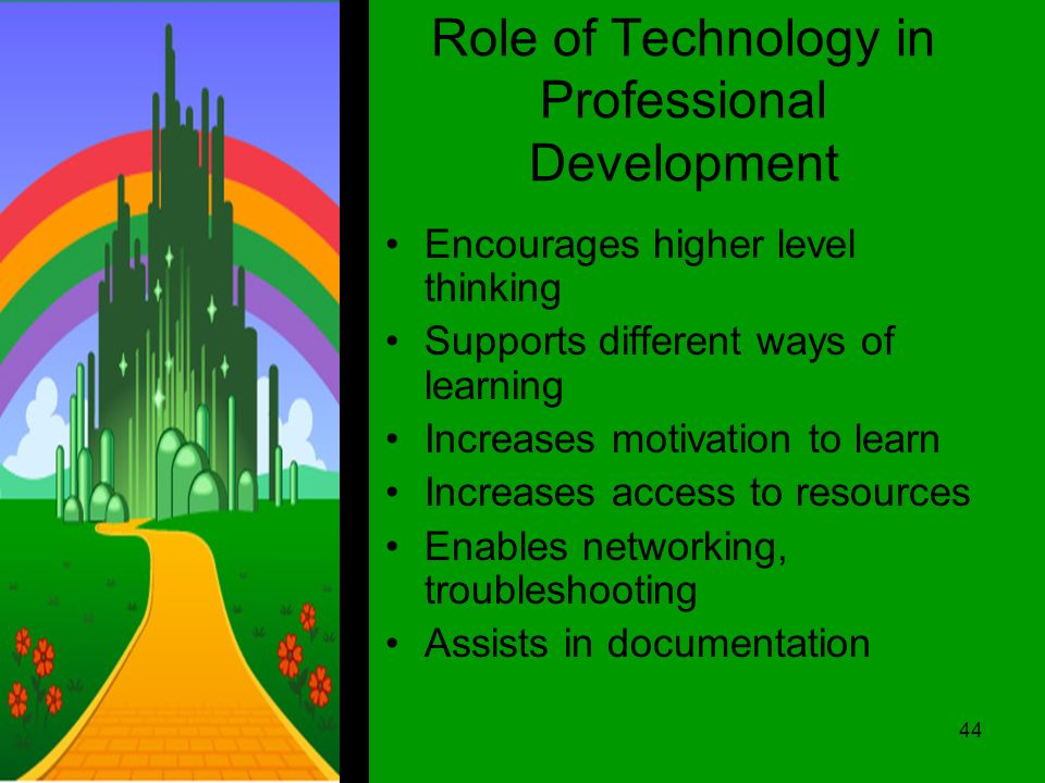 Role of Technology in Professional Development Encourages higher level thinking Supports different ways of learning Increases motivation to learn Increases access to resources Enables networking, troubleshooting Assists in documentation 44
