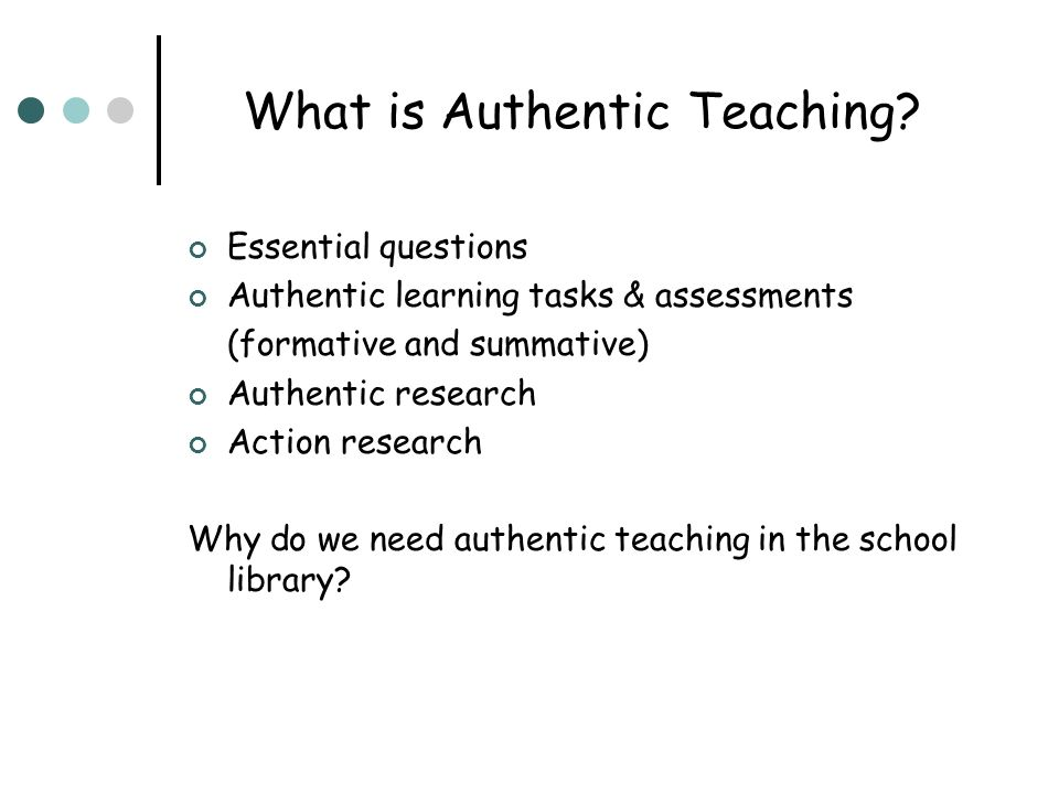 What is Authentic Teaching? Essential questions Authentic learning tasks & assessments (formative and summative) Authentic research Action research Wh