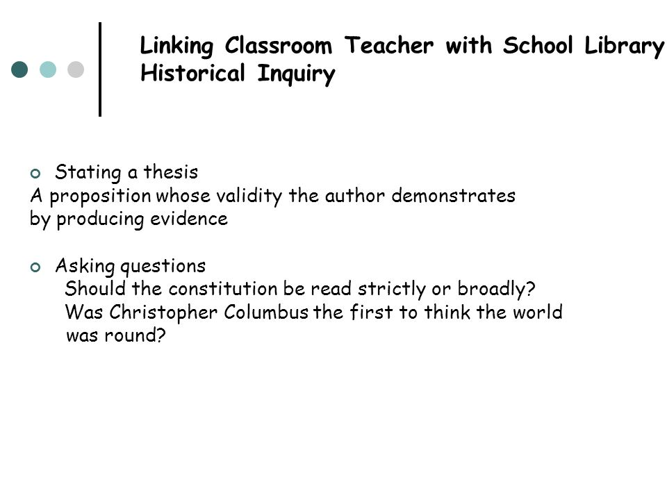 Linking Classroom Teacher with School Library: Historical Inquiry Stating a thesis A proposition whose validity the author demonstrates by producing e