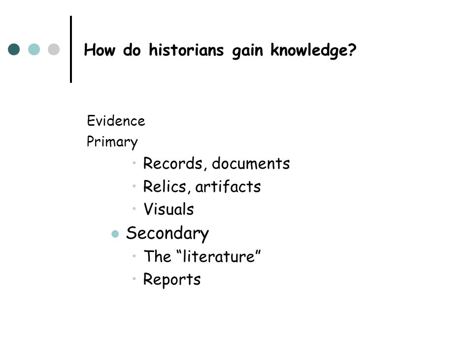How do historians gain knowledge? Evidence Primary Records, documents Relics, artifacts Visuals Secondary The literature Reports