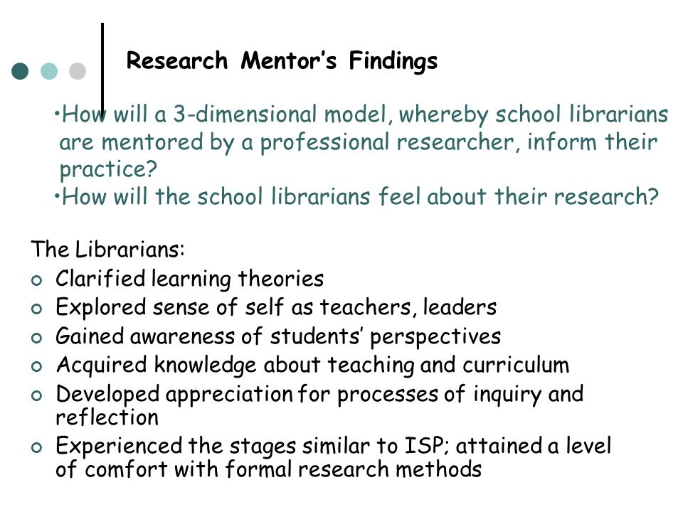 Research Mentors Findings The Librarians: Clarified learning theories Explored sense of self as teachers, leaders Gained awareness of students perspec