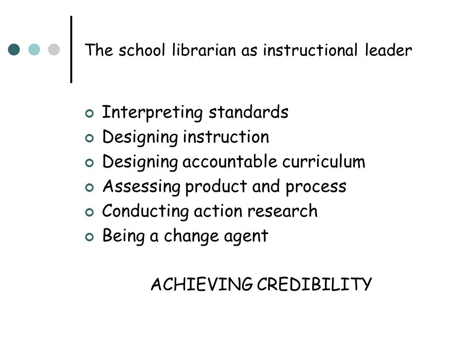 The school librarian as instructional leader Interpreting standards Designing instruction Designing accountable curriculum Assessing product and proce
