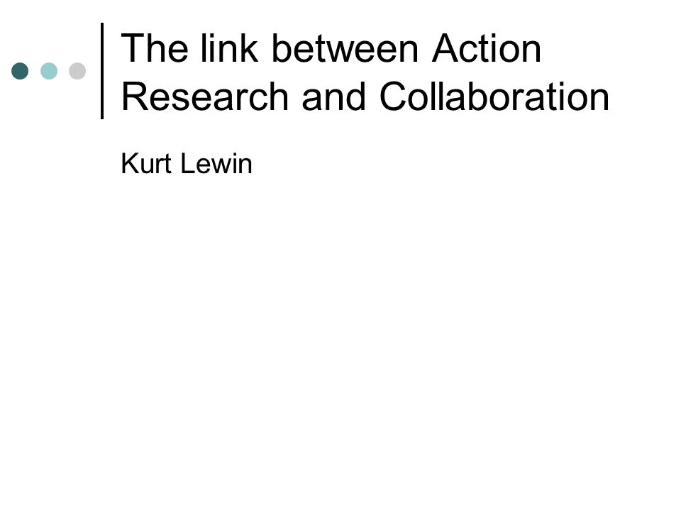 The link between Action Research and Collaboration Kurt Lewin