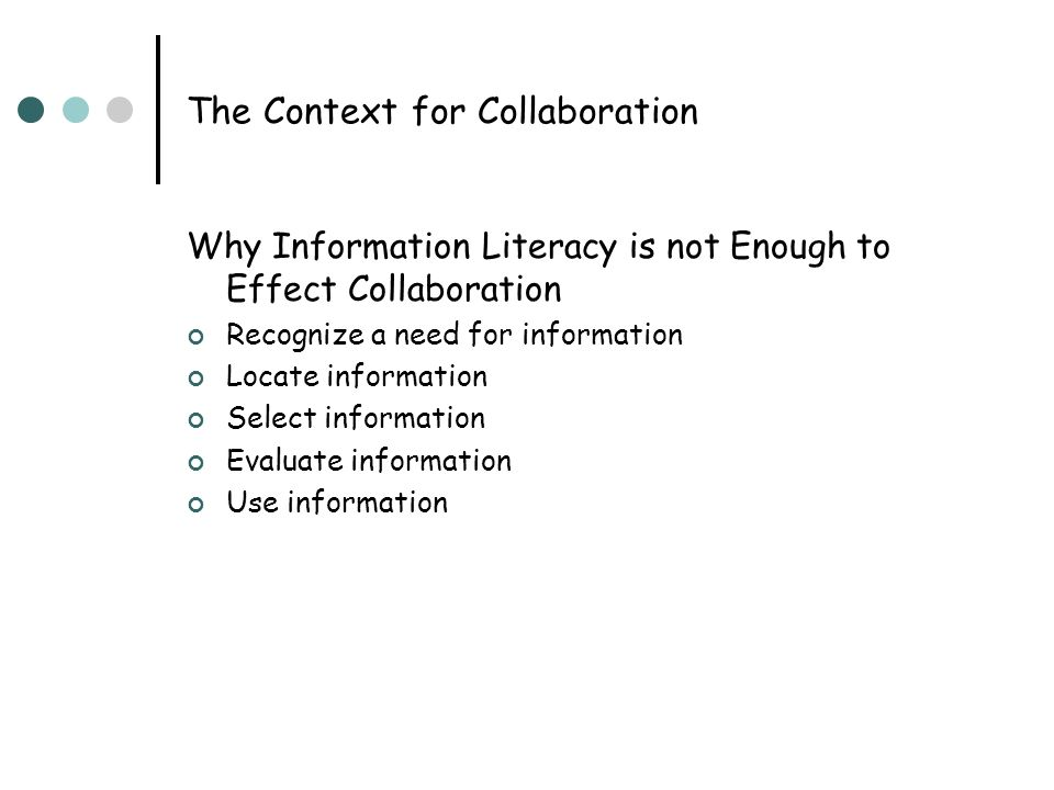 The Context for Collaboration Why Information Literacy is not Enough to Effect Collaboration Recognize a need for information Locate information Selec