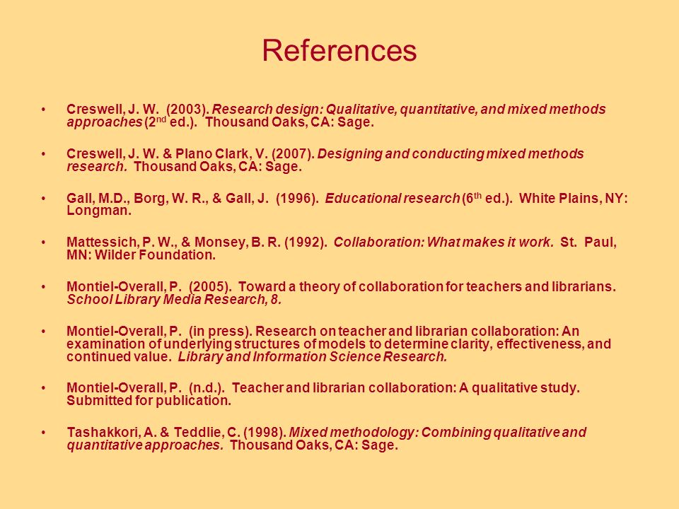 References Creswell, J. W. (2003). Research design: Qualitative, quantitative, and mixed methods approaches (2 nd ed.). Thousand Oaks, CA: Sage. Cresw